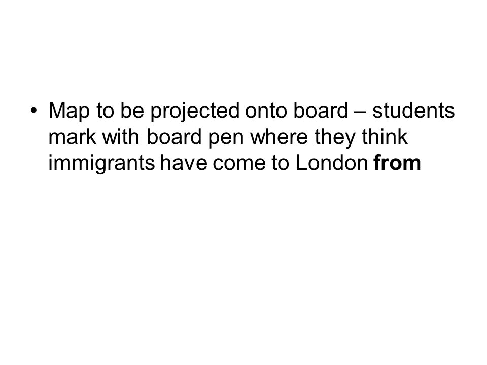 Map to be projected onto board – students mark with board pen where they think immigrants have come to London from