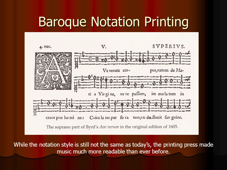 Baroque Notation Printing While the notation style is still not the same as todays, the printing press made music much more readable than ever before.