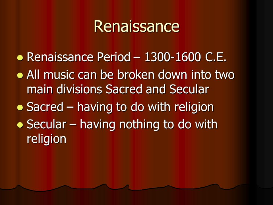 Renaissance Renaissance Period – 1300-1600 C.E. Renaissance Period – 1300-1600 C.E. All music can be broken down into two main divisions Sacred and Se