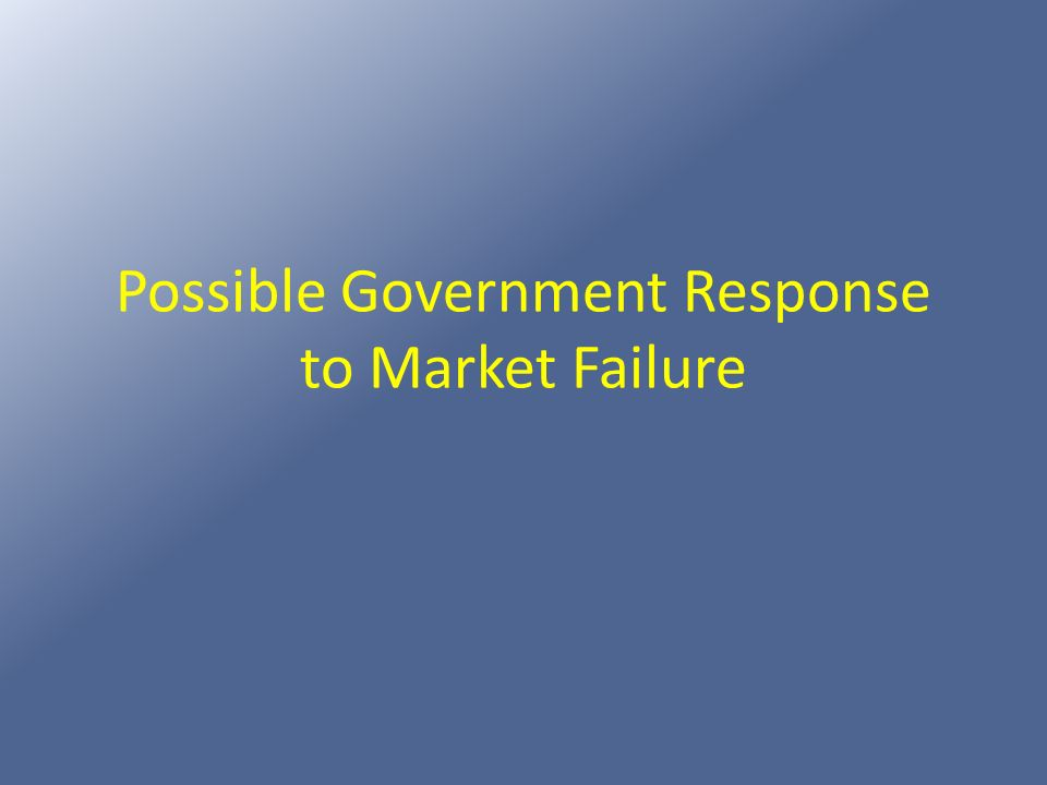 Possible Government Response to Market Failure