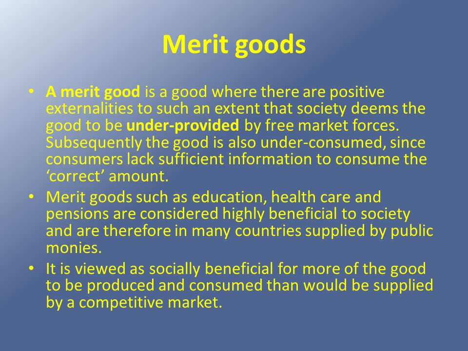 Merit goods A merit good is a good where there are positive externalities to such an extent that society deems the good to be under-provided by free m