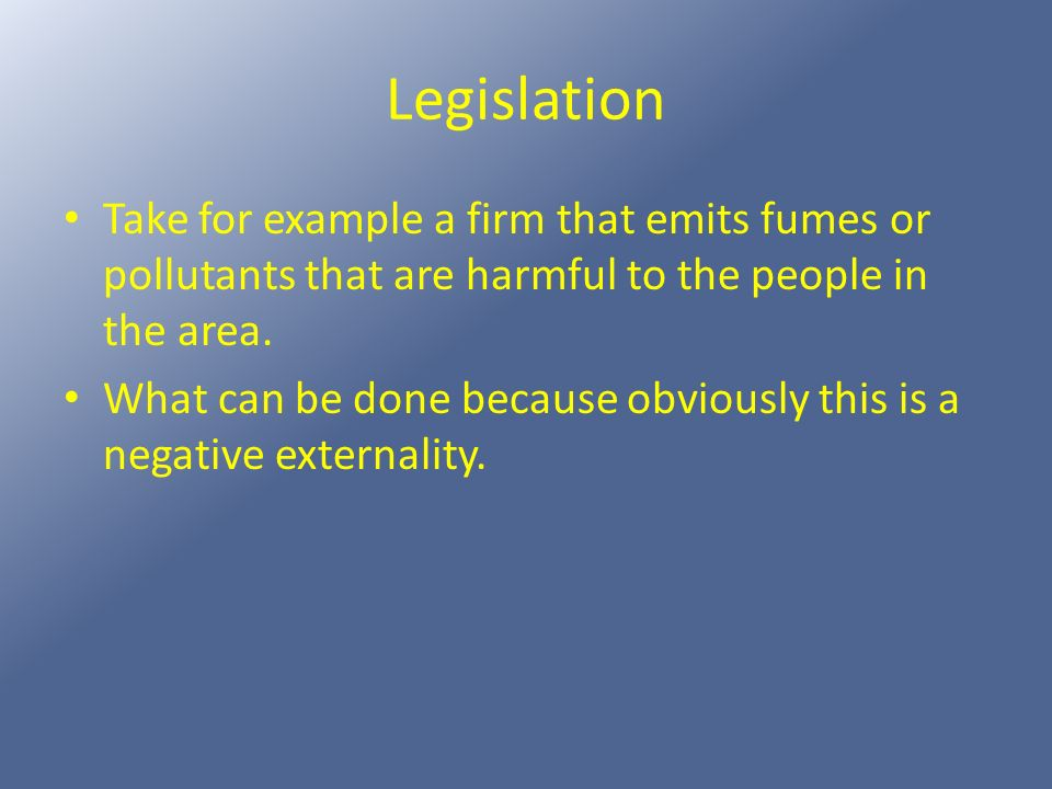 Legislation Take for example a firm that emits fumes or pollutants that are harmful to the people in the area. What can be done because obviously this