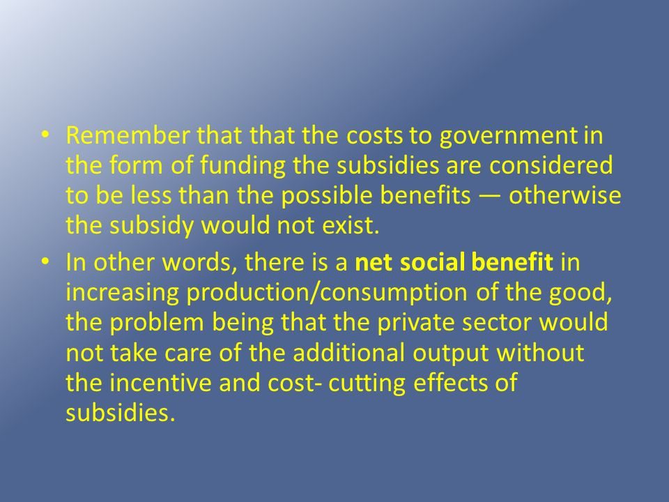 Remember that that the costs to government in the form of funding the subsidies are considered to be less than the possible benefits otherwise the sub