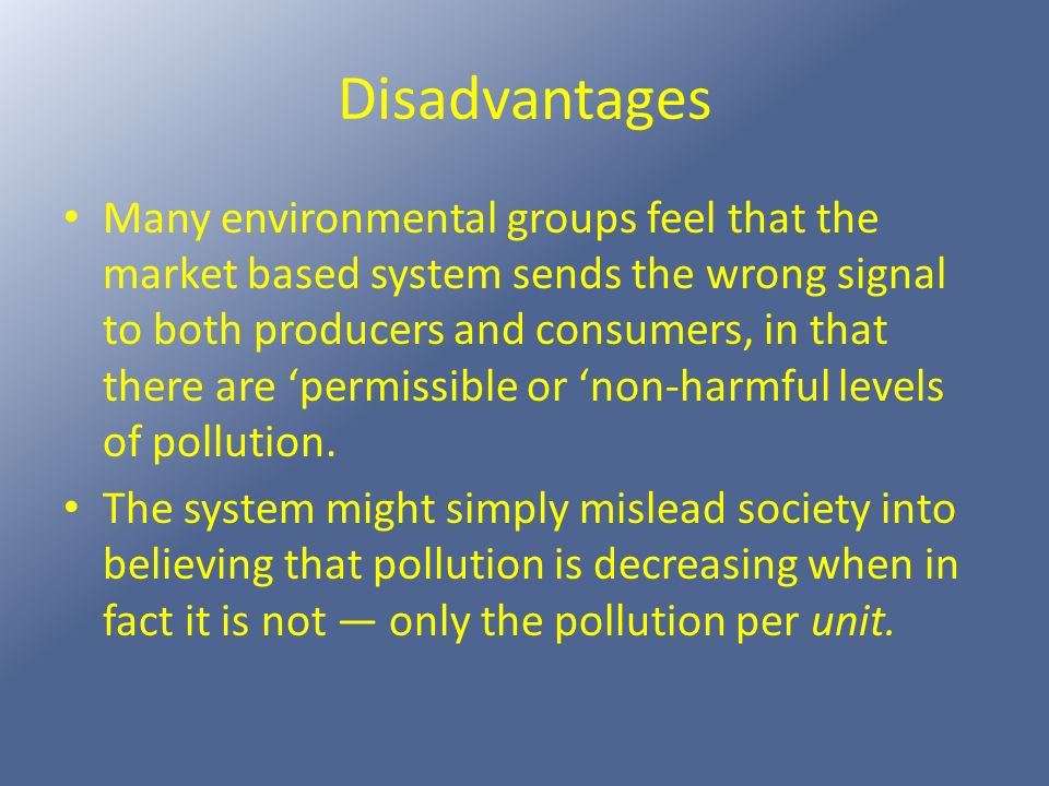 Disadvantages Many environmental groups feel that the market based system sends the wrong signal to both producers and consumers, in that there are pe