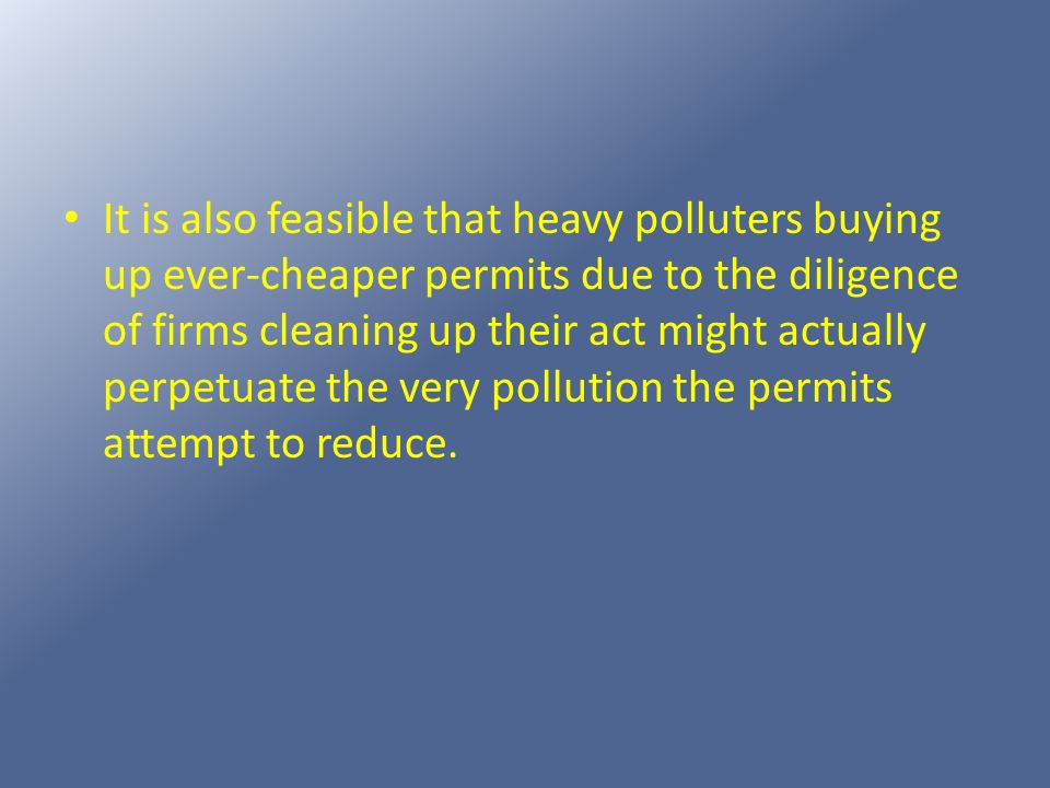 It is also feasible that heavy polluters buying up ever-cheaper permits due to the diligence of firms cleaning up their act might actually perpetuate