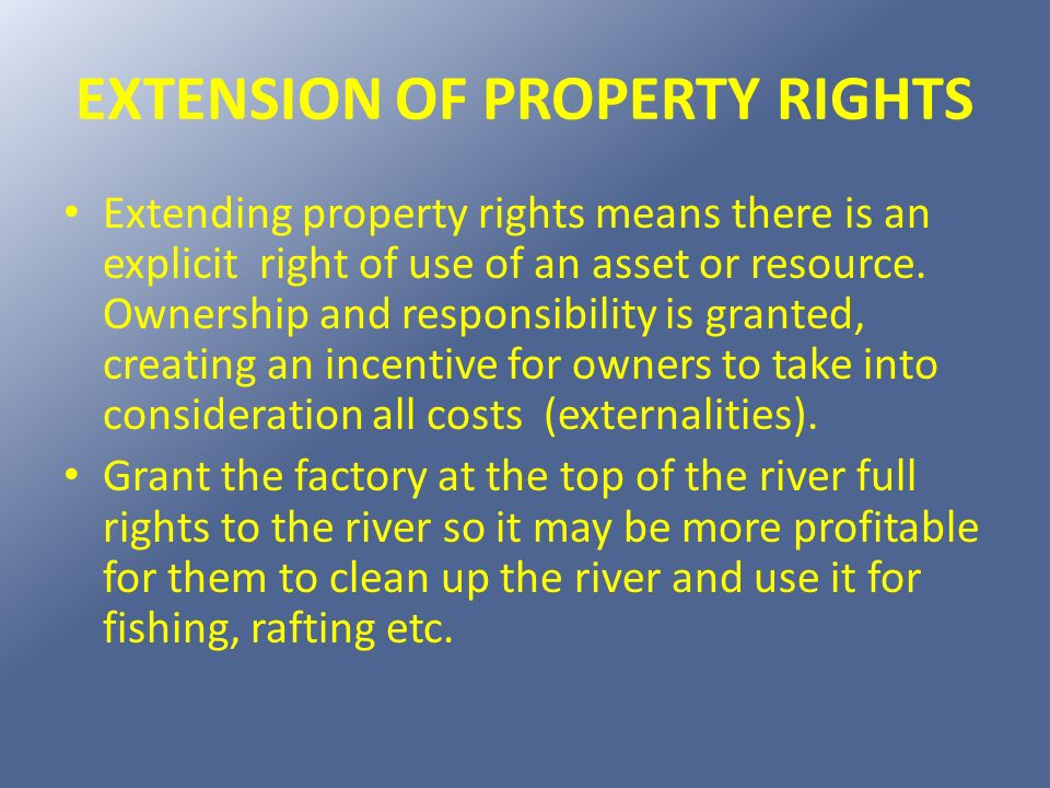 EXTENSION OF PROPERTY RIGHTS Extending property rights means there is an explicit right of use of an asset or resource. Ownership and responsibility i