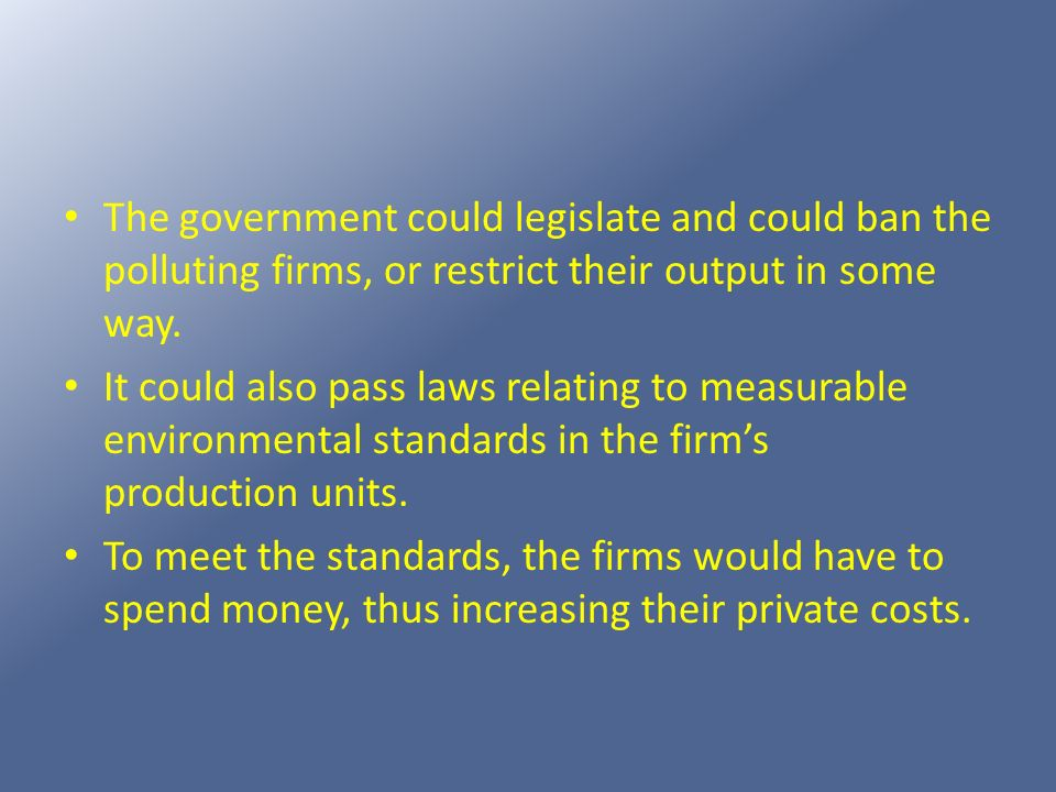 The government could legislate and could ban the polluting firms, or restrict their output in some way. It could also pass laws relating to measurable