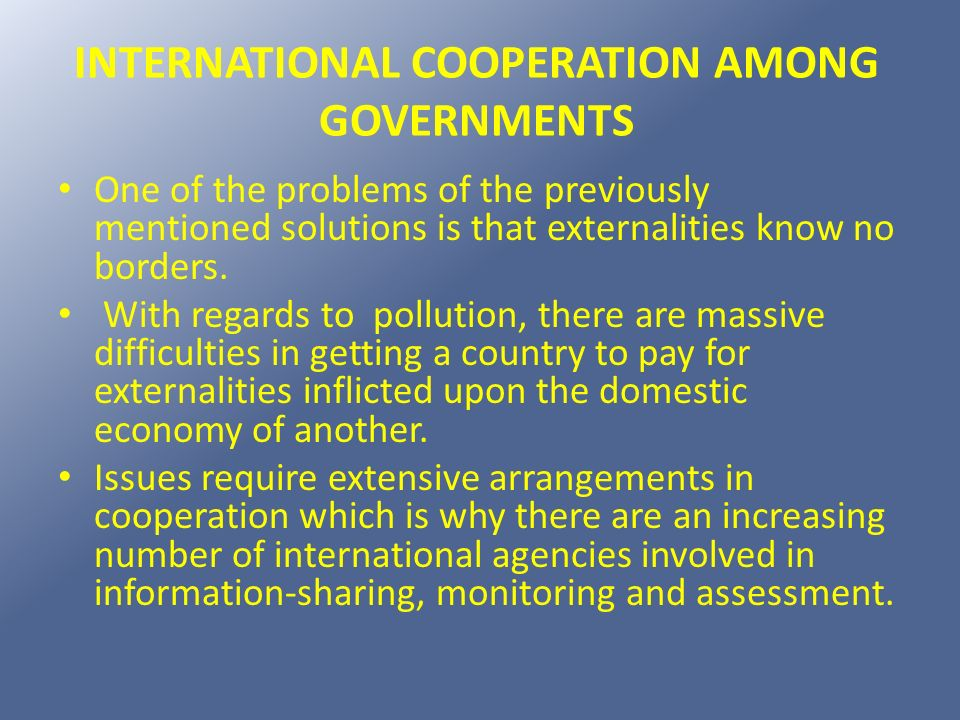 INTERNATIONAL COOPERATION AMONG GOVERNMENTS One of the problems of the previously mentioned solutions is that externalities know no borders. With rega