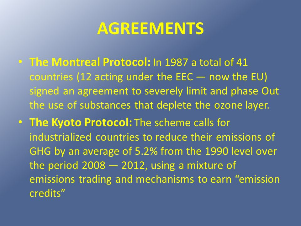 AGREEMENTS The Montreal Protocol: In 1987 a total of 41 countries (12 acting under the EEC now the EU) signed an agreement to severely limit and phase