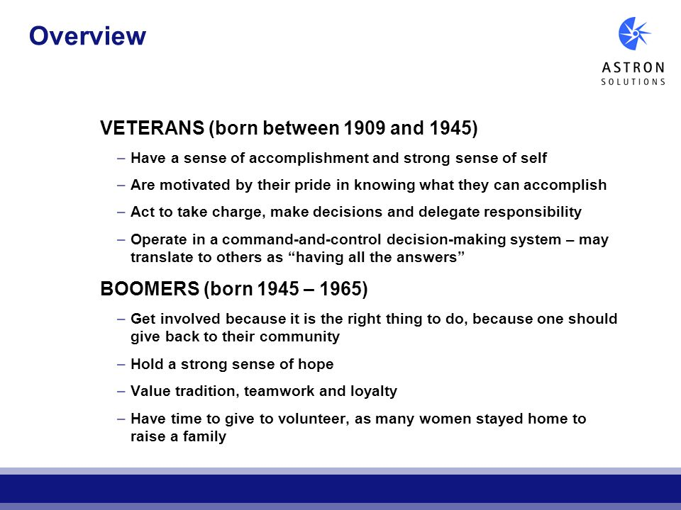 Overview VETERANS (born between 1909 and 1945) –Have a sense of accomplishment and strong sense of self –Are motivated by their pride in knowing what