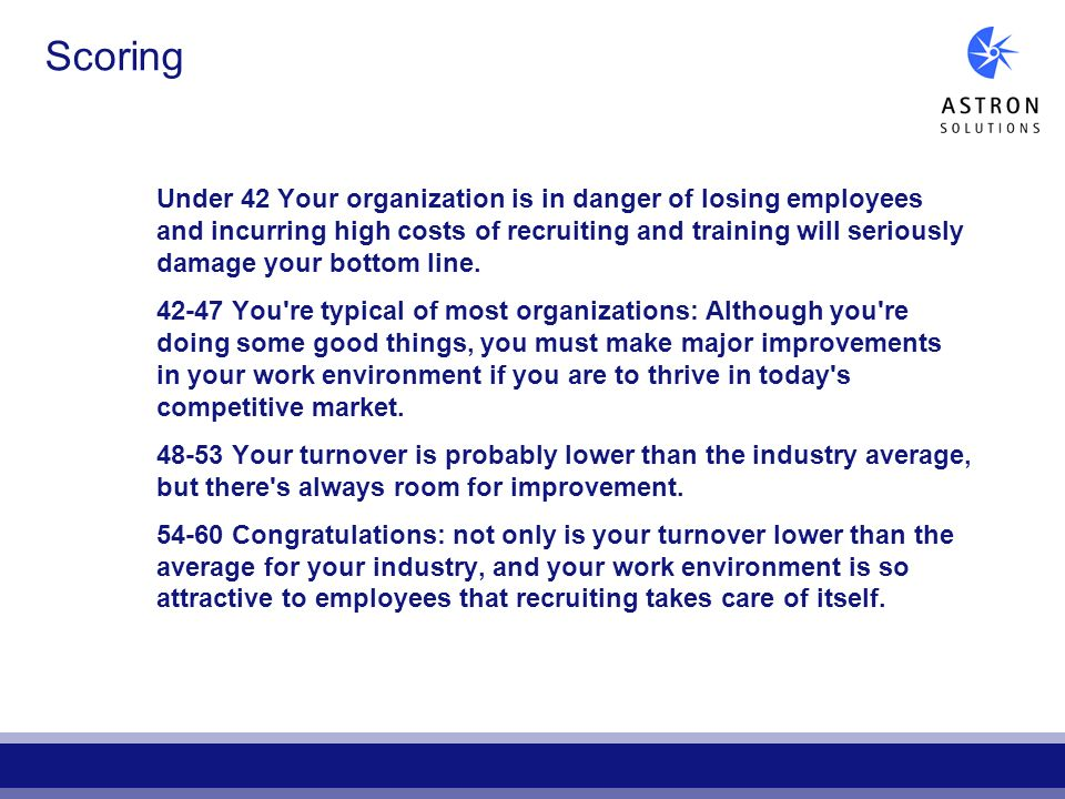 Scoring Under 42 Your organization is in danger of losing employees and incurring high costs of recruiting and training will seriously damage your bot