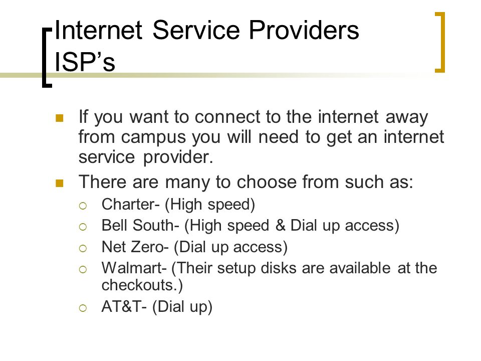 Internet Service Providers ISPs If you want to connect to the internet away from campus you will need to get an internet service provider. There are m