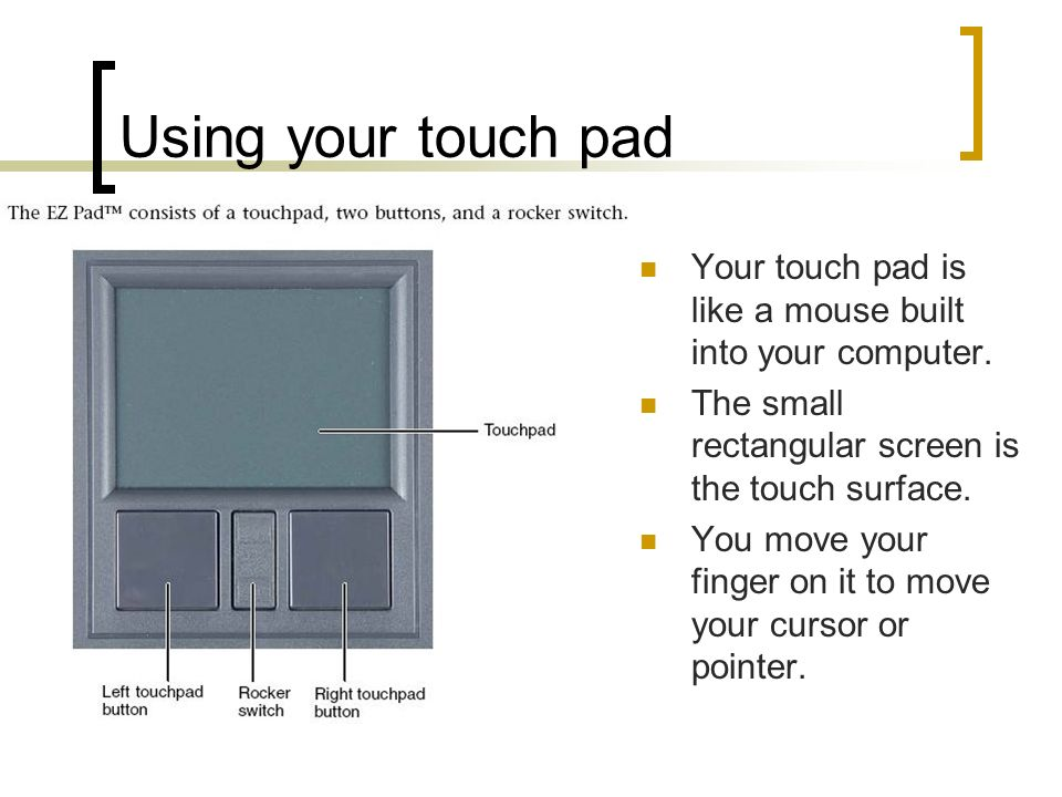 Using your touch pad Your touch pad is like a mouse built into your computer. The small rectangular screen is the touch surface. You move your finger