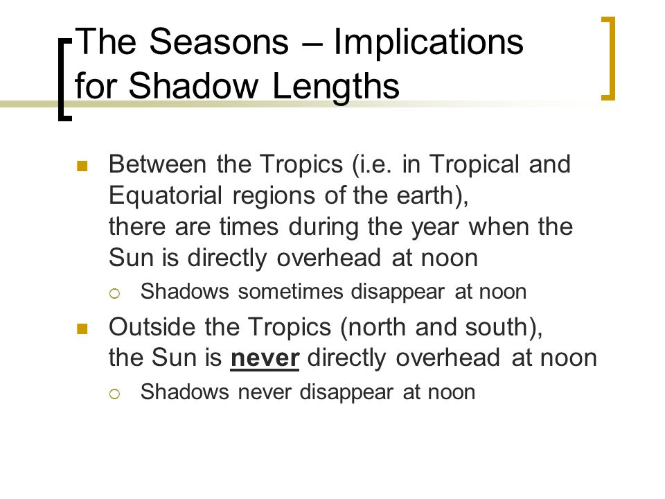 The Seasons – Implications for Shadow Lengths Between the Tropics (i.e. in Tropical and Equatorial regions of the earth), there are times during the y