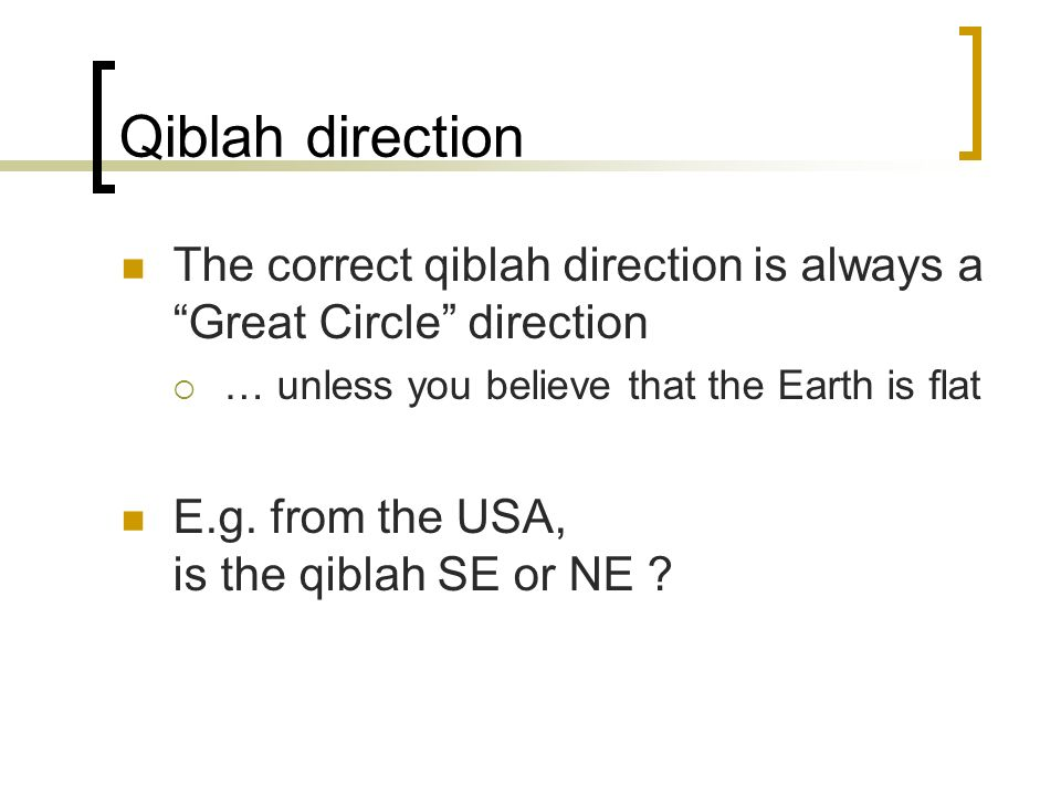 Qiblah direction The correct qiblah direction is always a Great Circle direction … unless you believe that the Earth is flat E.g.