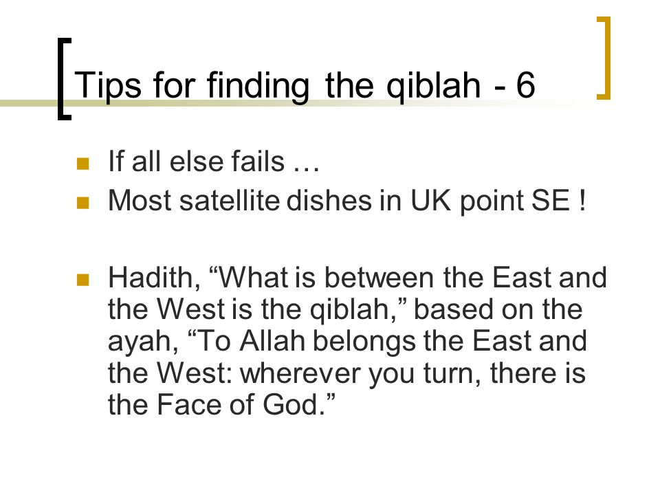 Tips for finding the qiblah - 6 If all else fails … Most satellite dishes in UK point SE .