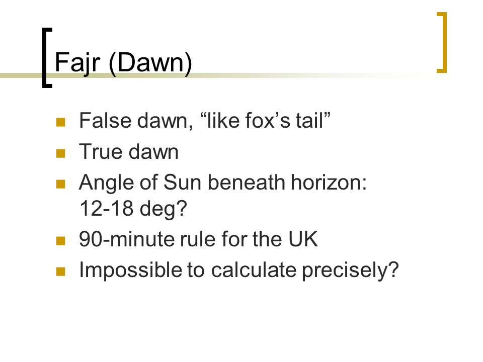 Fajr (Dawn) False dawn, like foxs tail True dawn Angle of Sun beneath horizon: 12-18 deg.