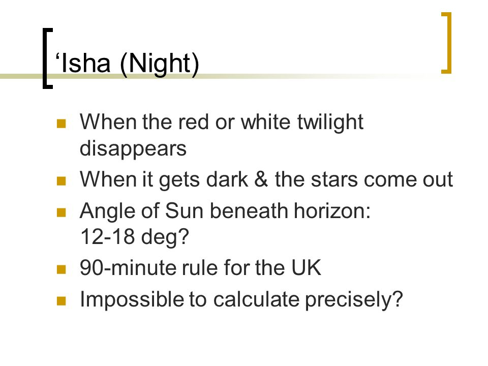 Isha (Night) When the red or white twilight disappears When it gets dark & the stars come out Angle of Sun beneath horizon: 12-18 deg? 90-minute rule