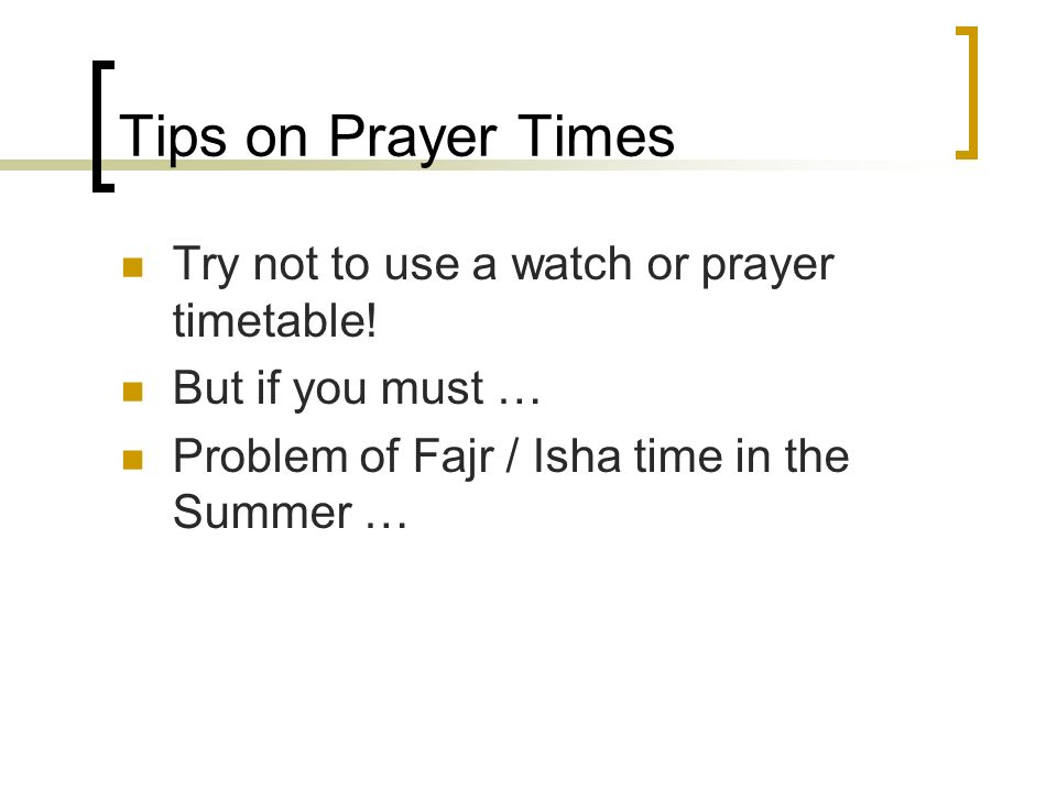 Tips on Prayer Times Try not to use a watch or prayer timetable! But if you must … Problem of Fajr / Isha time in the Summer …