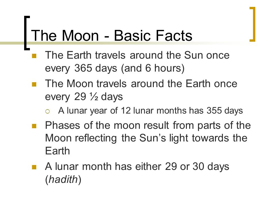 The Moon - Basic Facts The Earth travels around the Sun once every 365 days (and 6 hours) The Moon travels around the Earth once every 29 ½ days A lun