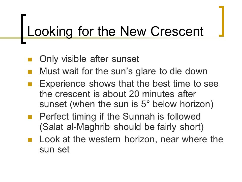 Looking for the New Crescent Only visible after sunset Must wait for the suns glare to die down Experience shows that the best time to see the crescen