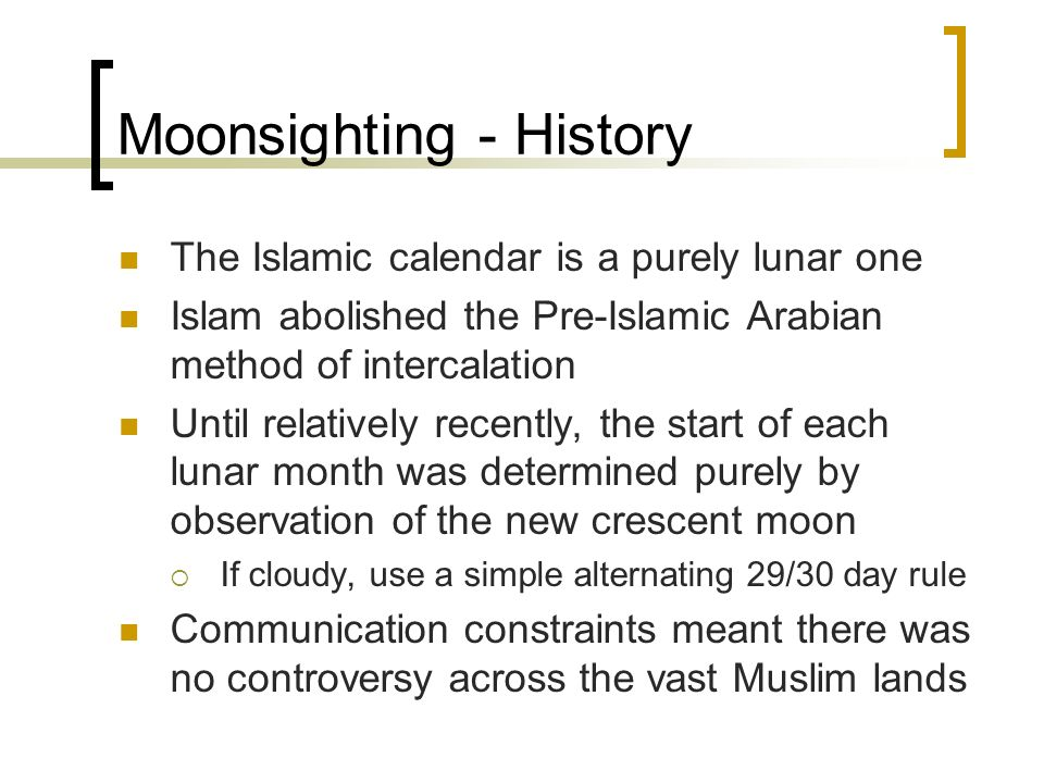 Moonsighting - History The Islamic calendar is a purely lunar one Islam abolished the Pre-Islamic Arabian method of intercalation Until relatively rec