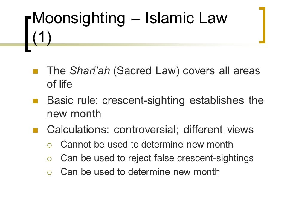 Moonsighting – Islamic Law (1) The Shariah (Sacred Law) covers all areas of life Basic rule: crescent-sighting establishes the new month Calculations: