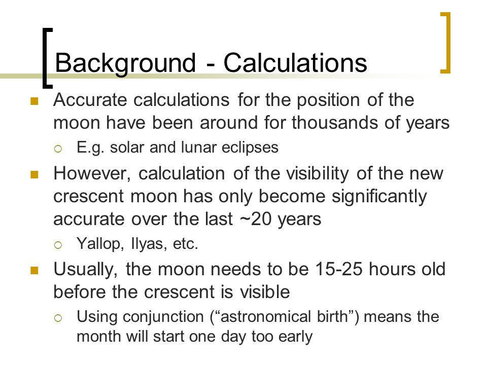 Background - Calculations Accurate calculations for the position of the moon have been around for thousands of years E.g. solar and lunar eclipses How