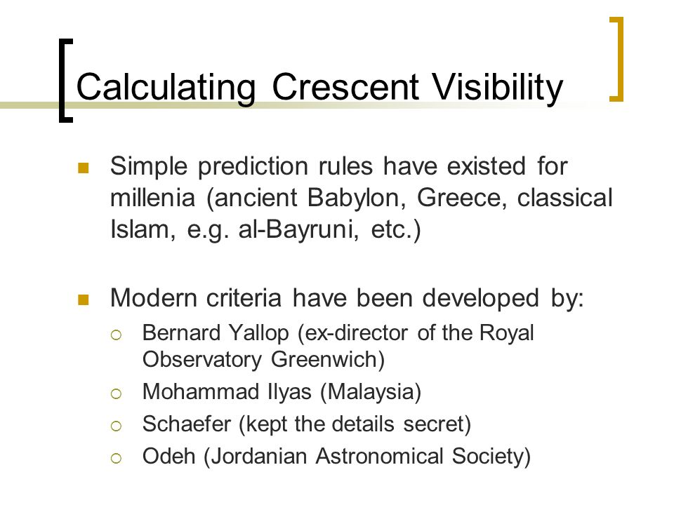 Calculating Crescent Visibility Simple prediction rules have existed for millenia (ancient Babylon, Greece, classical Islam, e.g. al-Bayruni, etc.) Mo