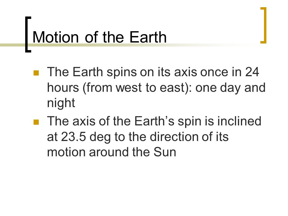 Motion of the Earth The Earth spins on its axis once in 24 hours (from west to east): one day and night The axis of the Earths spin is inclined at 23.
