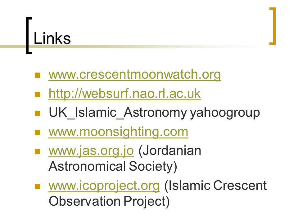 Links www.crescentmoonwatch.org http://websurf.nao.rl.ac.uk UK_Islamic_Astronomy yahoogroup www.moonsighting.com www.jas.org.jo (Jordanian Astronomical Society) www.jas.org.jo www.icoproject.org (Islamic Crescent Observation Project) www.icoproject.org