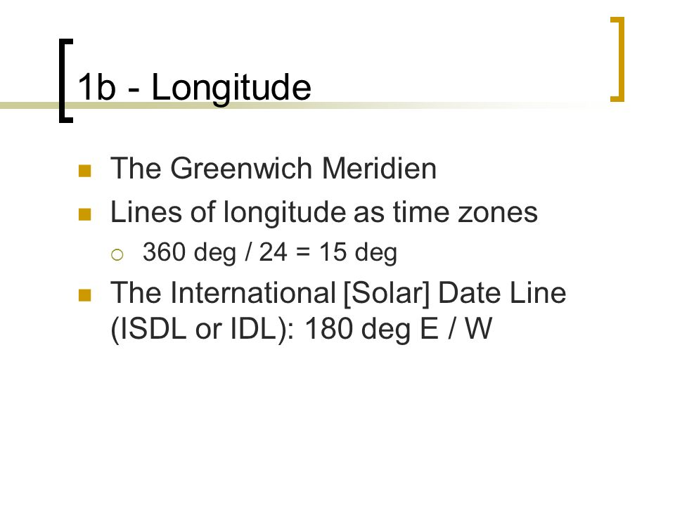 1b - Longitude The Greenwich Meridien Lines of longitude as time zones 360 deg / 24 = 15 deg The International [Solar] Date Line (ISDL or IDL): 180 deg E / W