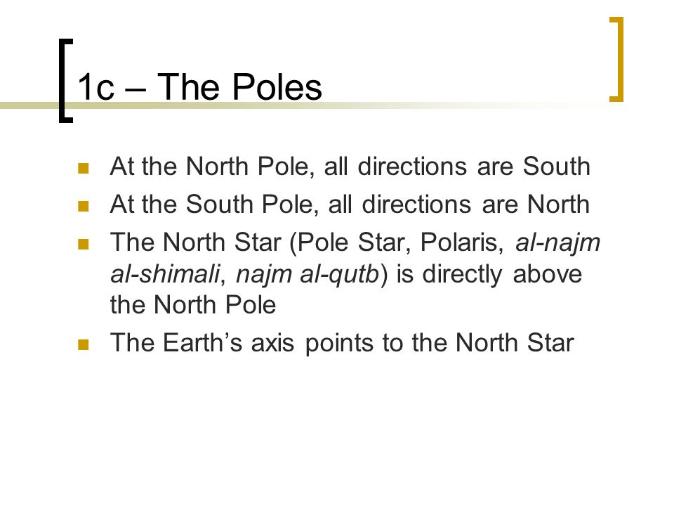 1c – The Poles At the North Pole, all directions are South At the South Pole, all directions are North The North Star (Pole Star, Polaris, al-najm al-shimali, najm al-qutb) is directly above the North Pole The Earths axis points to the North Star