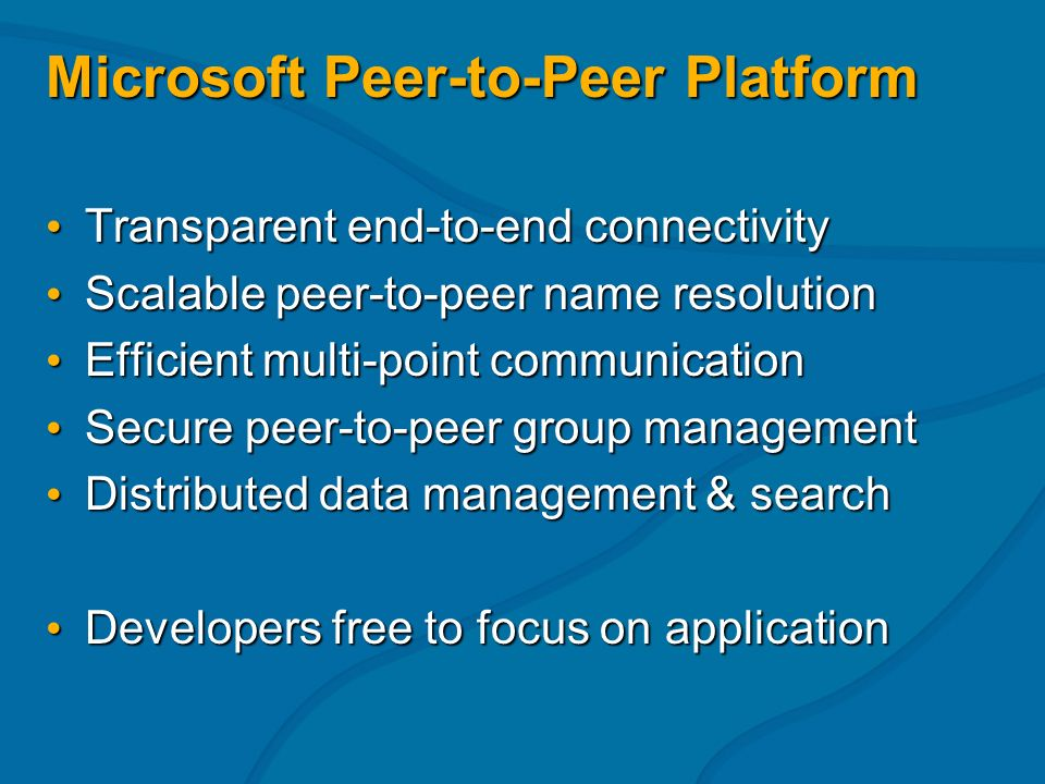 Microsoft Peer-to-Peer Platform Transparent end-to-end connectivity Transparent end-to-end connectivity Scalable peer-to-peer name resolution Scalable peer-to-peer name resolution Efficient multi-point communication Efficient multi-point communication Secure peer-to-peer group management Secure peer-to-peer group management Distributed data management & search Distributed data management & search Developers free to focus on application Developers free to focus on application