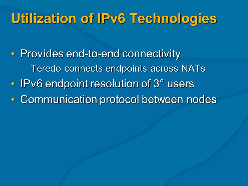 Utilization of IPv6 Technologies Provides end-to-end connectivity Provides end-to-end connectivity – Teredo connects endpoints across NATs IPv6 endpoint resolution of 3° users IPv6 endpoint resolution of 3° users Communication protocol between nodes Communication protocol between nodes