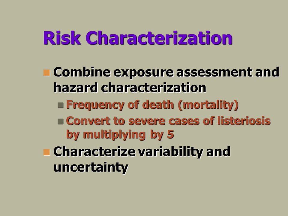 Risk Characterization Combine exposure assessment and hazard characterization Combine exposure assessment and hazard characterization Frequency of death (mortality) Frequency of death (mortality) Convert to severe cases of listeriosis by multiplying by 5 Convert to severe cases of listeriosis by multiplying by 5 Characterize variability and uncertainty Characterize variability and uncertainty