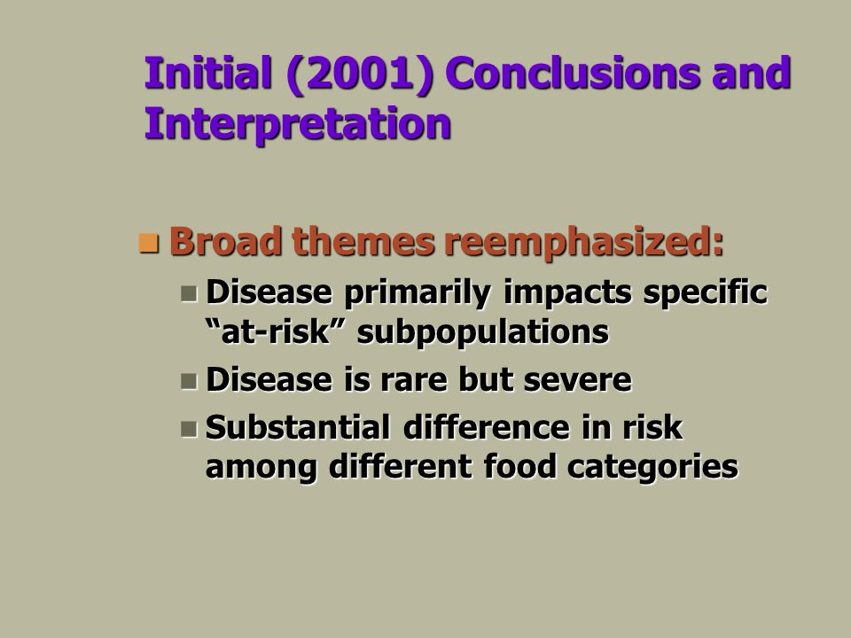 Initial (2001) Conclusions and Interpretation Broad themes reemphasized: Broad themes reemphasized: Disease primarily impacts specific at-risk subpopulations Disease primarily impacts specific at-risk subpopulations Disease is rare but severe Disease is rare but severe Substantial difference in risk among different food categories Substantial difference in risk among different food categories