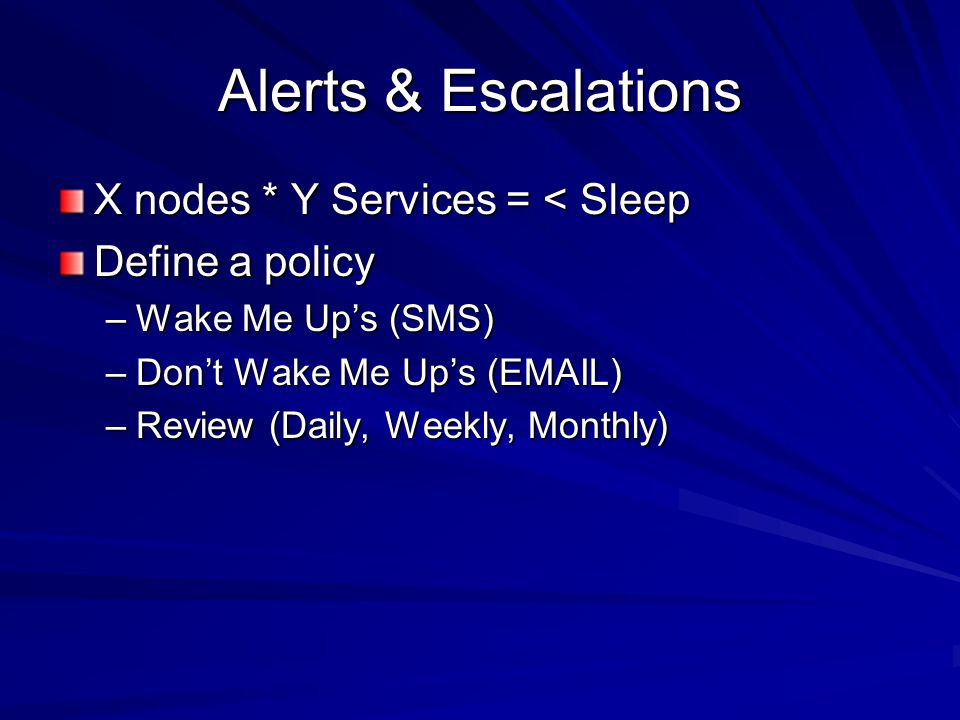 Alerts & Escalations X nodes * Y Services = < Sleep Define a policy –Wake Me Ups (SMS) –Dont Wake Me Ups ( ) –Review (Daily, Weekly, Monthly)