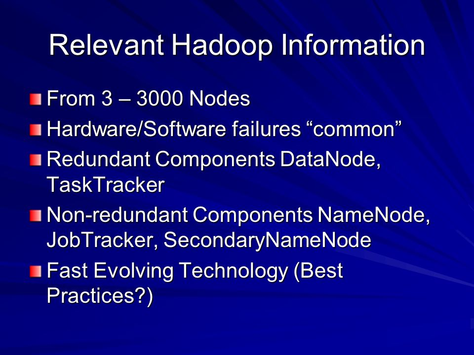Relevant Hadoop Information From 3 – 3000 Nodes Hardware/Software failures common Redundant Components DataNode, TaskTracker Non-redundant Components NameNode, JobTracker, SecondaryNameNode Fast Evolving Technology (Best Practices )