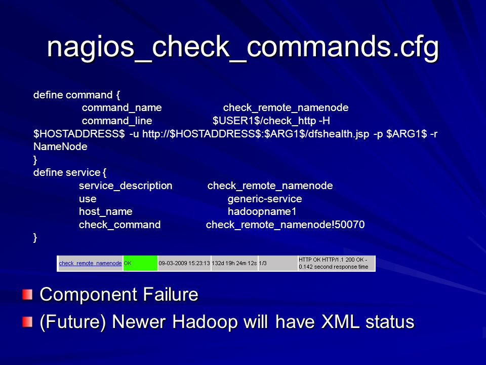 nagios_check_commands.cfg Component Failure (Future) Newer Hadoop will have XML status define command { command_name check_remote_namenode command_line $USER1$/check_http -H $HOSTADDRESS$ -u   -p $ARG1$ -r NameNode } define service { service_description check_remote_namenode use generic-service host_name hadoopname1 check_command check_remote_namenode!50070 }