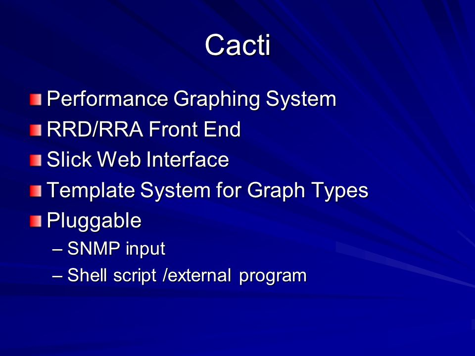 Cacti Performance Graphing System RRD/RRA Front End Slick Web Interface Template System for Graph Types Pluggable –SNMP input –Shell script /external program