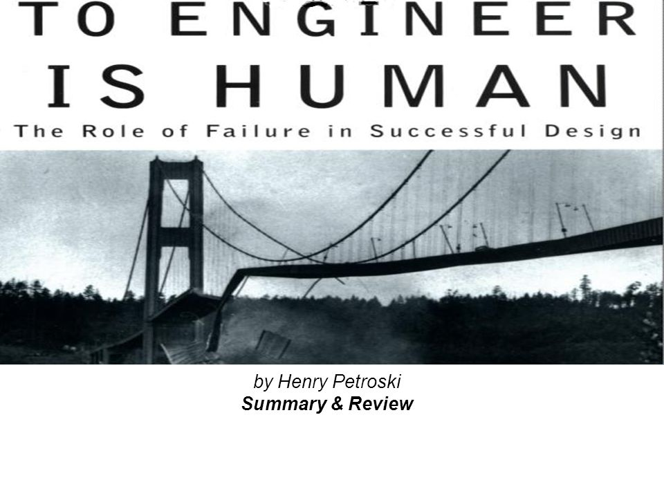 To Engineer is Human: The Role of Failure in Successful Design February 9, 2004Luke Wissmann2 Executive Summary Author sets out to define engineering Secondary goal is to show the challenges –Design inadequacies-miscalculations –Manufacturing variability –Material performance variability –Unknowns Illustrates the difficulties of engineering through stories –Mental model development of adolescents –Bridges, buildings, aircrafts, and ship failures