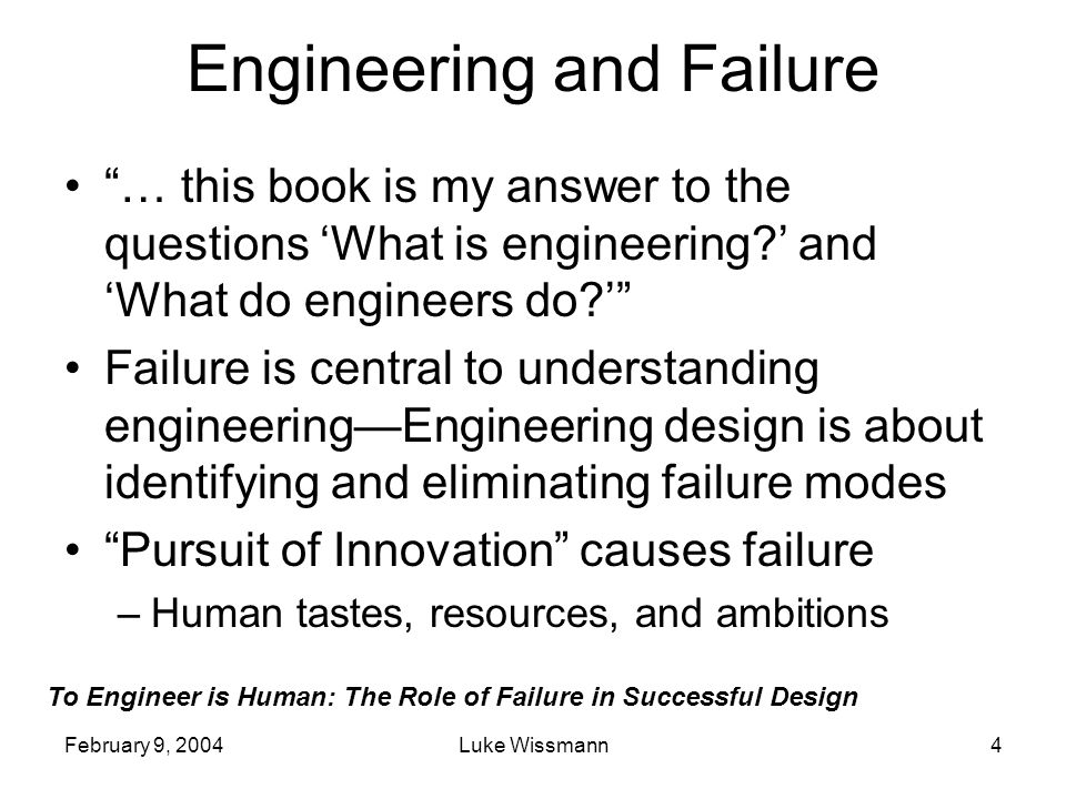 To Engineer is Human: The Role of Failure in Successful Design February 9, 2004Luke Wissmann5 Children and Toys No child articulates it, but everyone learns that toys are mean.