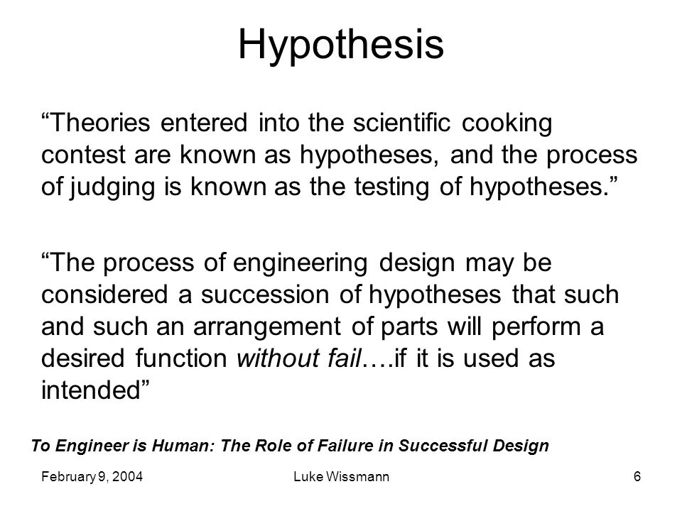 To Engineer is Human: The Role of Failure in Successful Design February 9, 2004Luke Wissmann6 Hypothesis Theories entered into the scientific cooking