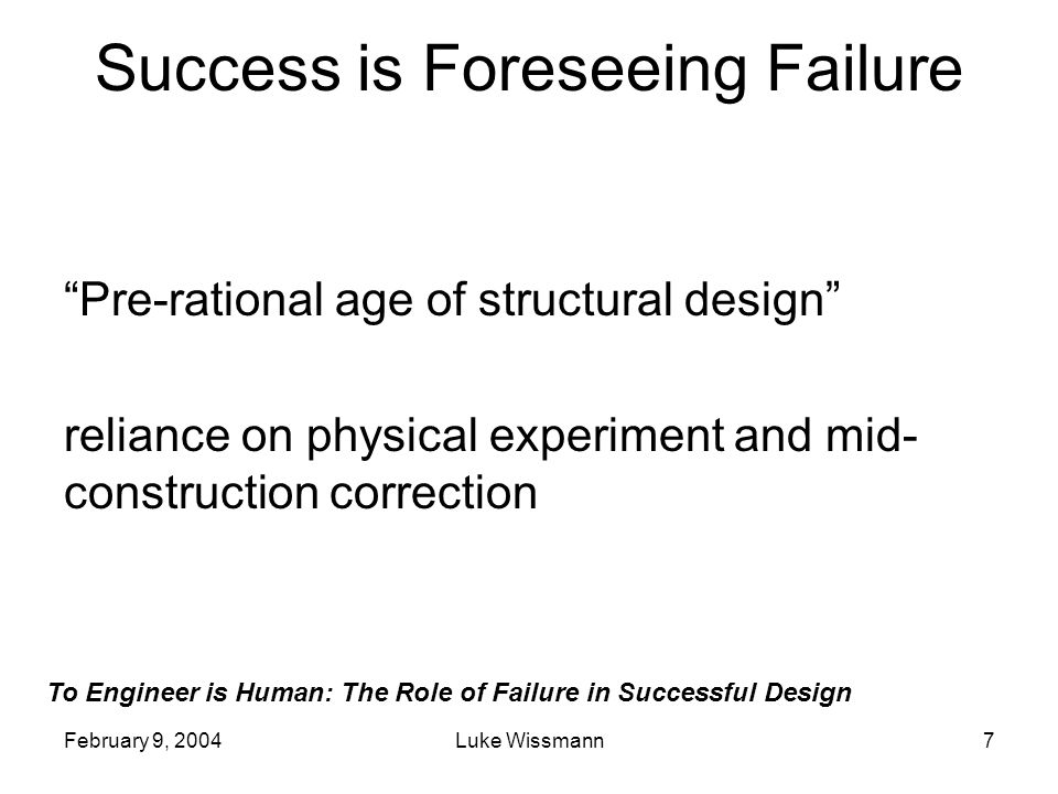 To Engineer is Human: The Role of Failure in Successful Design February 9, 2004Luke Wissmann7 Success is Foreseeing Failure Pre-rational age of struct