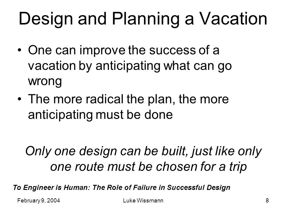 To Engineer is Human: The Role of Failure in Successful Design February 9, 2004Luke Wissmann8 Design and Planning a Vacation One can improve the succe