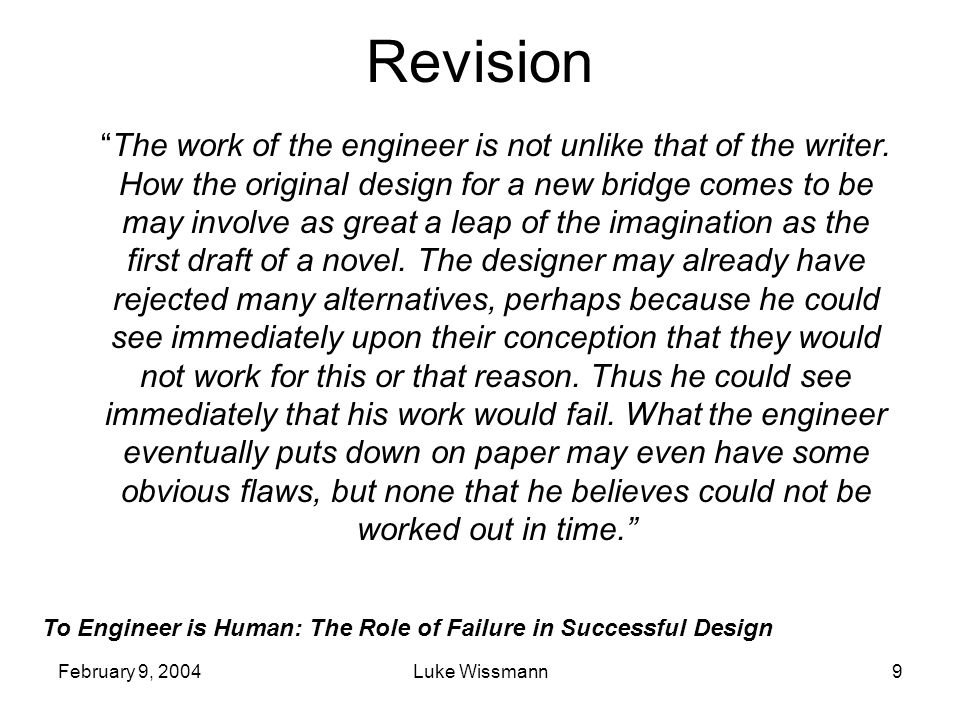 To Engineer is Human: The Role of Failure in Successful Design February 9, 2004Luke Wissmann9 Revision The work of the engineer is not unlike that of