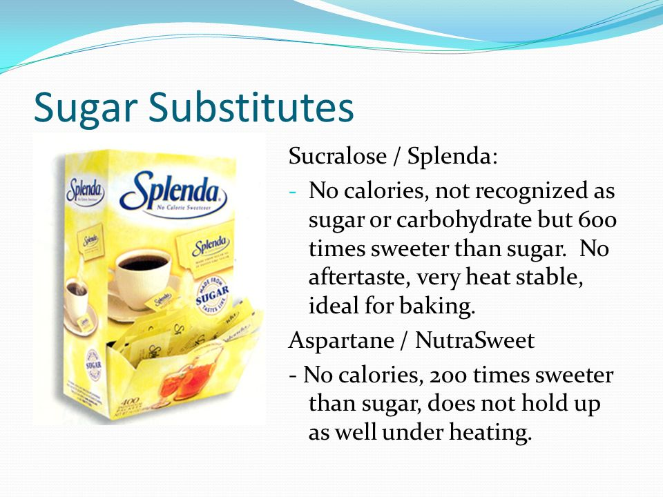 Sugar Substitutes Sucralose / Splenda: - No calories, not recognized as sugar or carbohydrate but 600 times sweeter than sugar.
