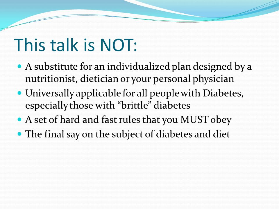 This talk is NOT: A substitute for an individualized plan designed by a nutritionist, dietician or your personal physician Universally applicable for all people with Diabetes, especially those with brittle diabetes A set of hard and fast rules that you MUST obey The final say on the subject of diabetes and diet