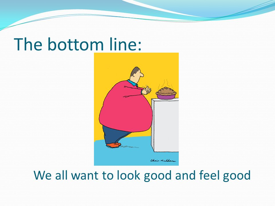 The bottom line: We all want to look good and feel good